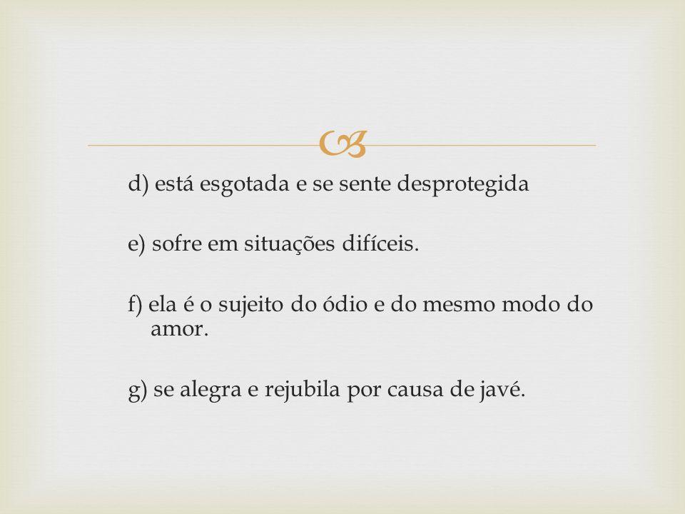 d) está esgotada e se sente desprotegida e) sofre em situações difíceis. f) ela é o sujeito do ódio e do mesmo modo do amor. g) se alegra e rejubila p