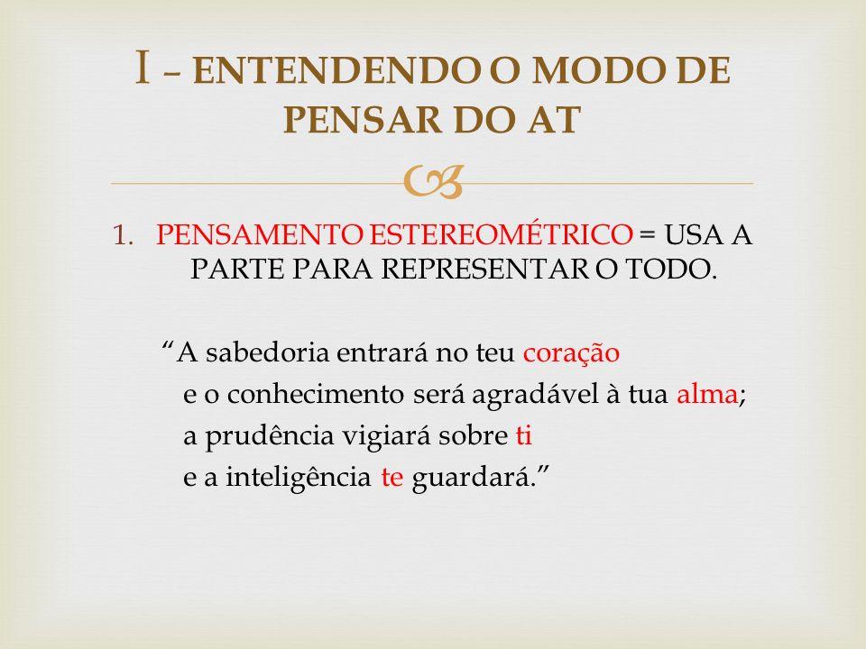 1.PENSAMENTO ESTEREOMÉTRICO = USA A PARTE PARA REPRESENTAR O TODO. A sabedoria entrará no teu coração e o conhecimento será agradável à tua alma; a pr