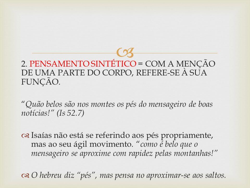 2. PENSAMENTO SINTÉTICO = COM A MENÇÃO DE UMA PARTE DO CORPO, REFERE-SE À SUA FUNÇÃO. Quão belos são nos montes os pés do mensageiro de boas notícias!