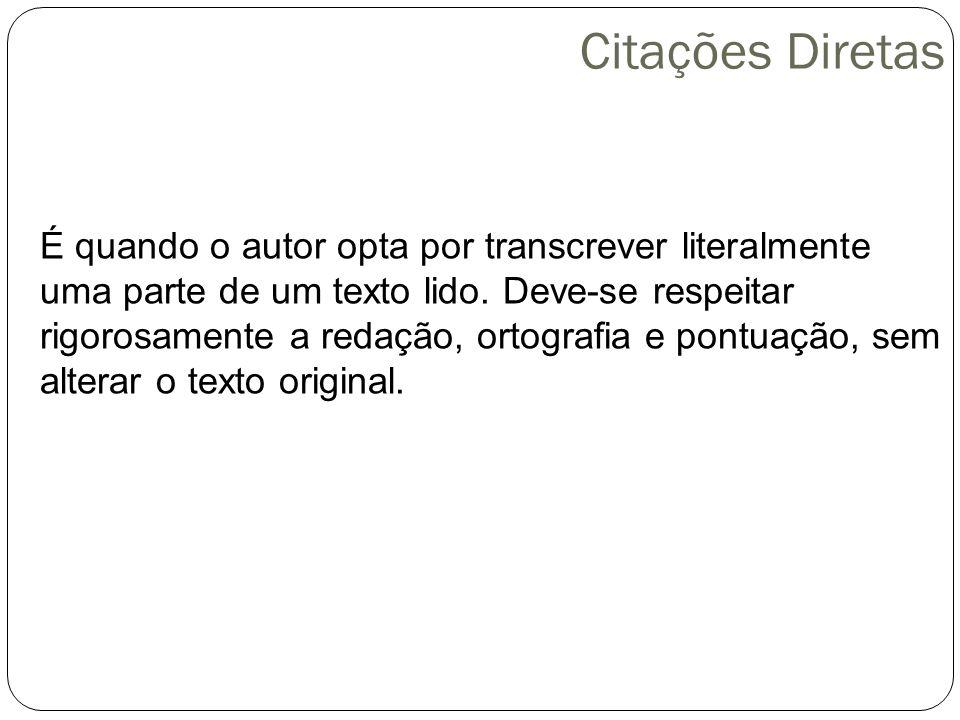 Citações Diretas É quando o autor opta por transcrever literalmente uma parte de um texto lido.