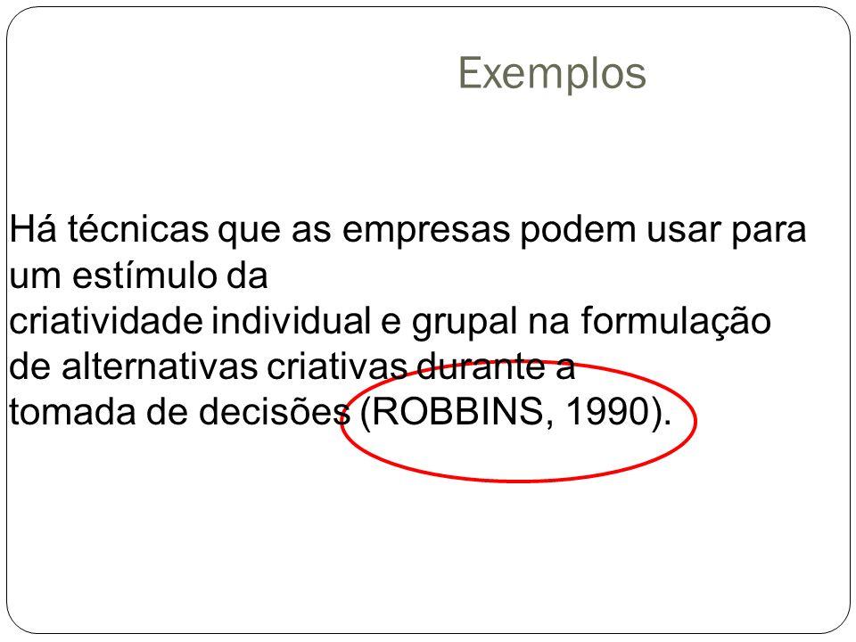 Exemplos Há técnicas que as empresas podem usar para um estímulo da criatividade individual e grupal na formulação de alternativas criativas durante a tomada de decisões (ROBBINS, 1990).