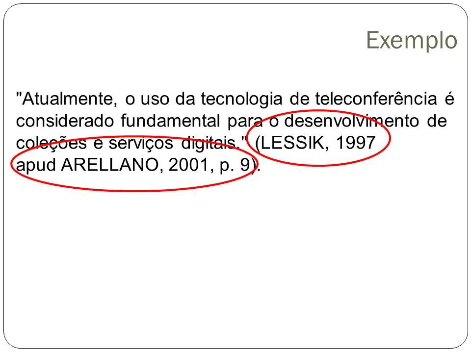 Exemplo Atualmente, o uso da tecnologia de teleconferência é considerado fundamental para o desenvolvimento de coleções e serviços digitais. (LESSIK, 1997 apud ARELLANO, 2001, p.