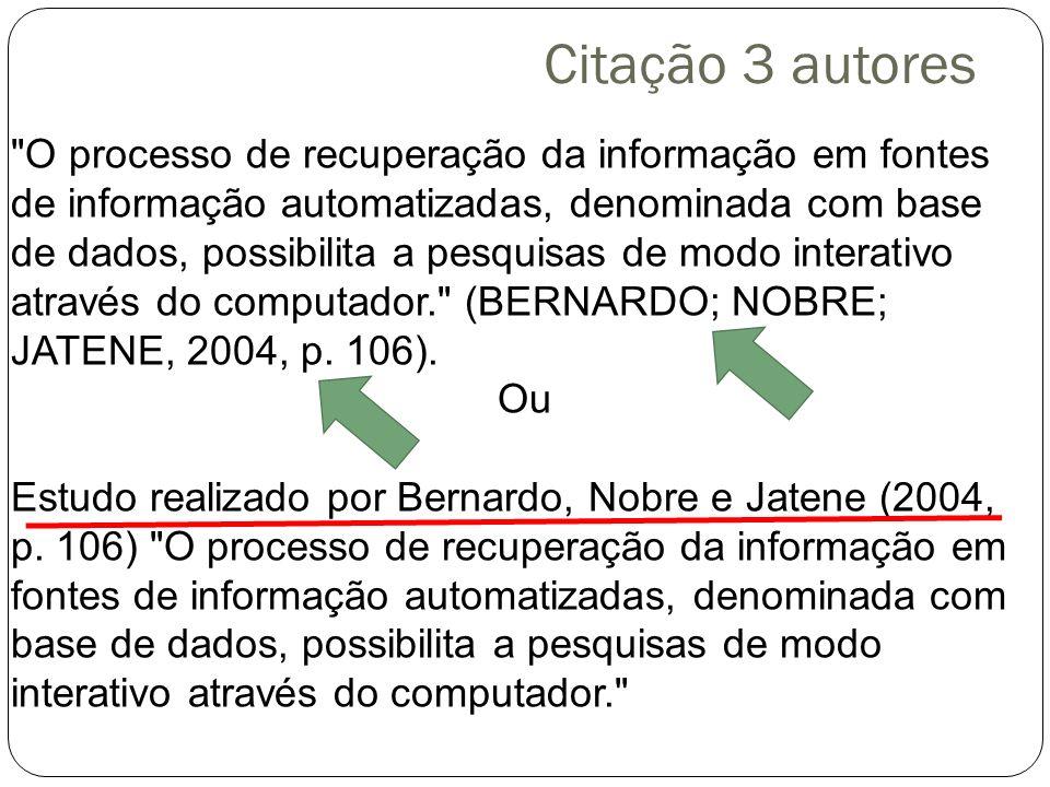 Citação 3 autores O processo de recuperação da informação em fontes de informação automatizadas, denominada com base de dados, possibilita a pesquisas de modo interativo através do computador. (BERNARDO; NOBRE; JATENE, 2004, p.