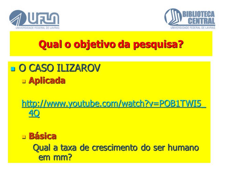 Qual o objetivo da pesquisa? O CASO ILIZAROV O CASO ILIZAROV Aplicada Aplicada http://www.youtube.com/watch?v=POB1TWI5_ 4Q http://www.youtube.com/watc