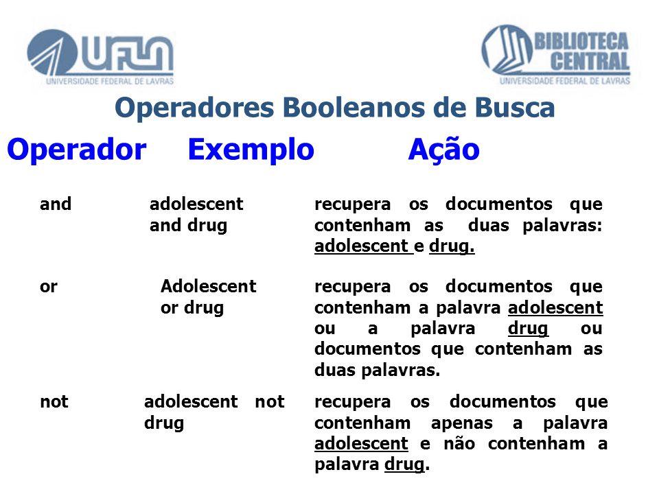 Operador Exemplo Ação Operadores Booleanos de Busca andadolescent and drug recupera os documentos que contenham as duas palavras: adolescent e drug. o