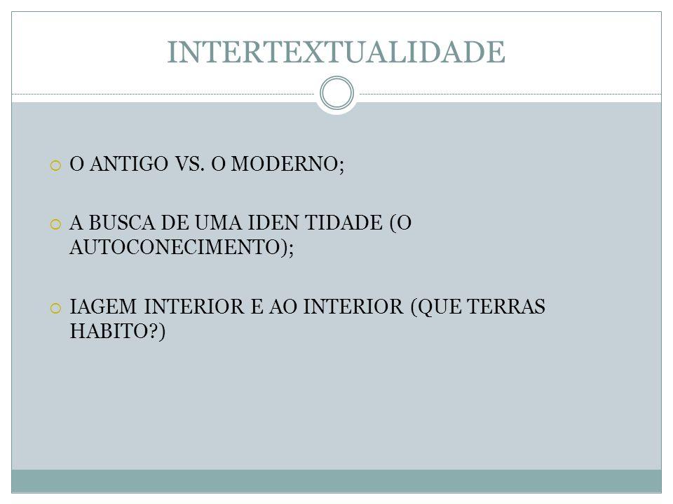 INTERTEXTUALIDADE O ANTIGO VS. O MODERNO; A BUSCA DE UMA IDEN TIDADE (O AUTOCONECIMENTO); IAGEM INTERIOR E AO INTERIOR (QUE TERRAS HABITO?)