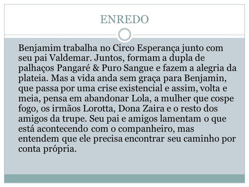 ENREDO Benjamim trabalha no Circo Esperança junto com seu pai Valdemar. Juntos, formam a dupla de palhaços Pangaré & Puro Sangue e fazem a alegria da