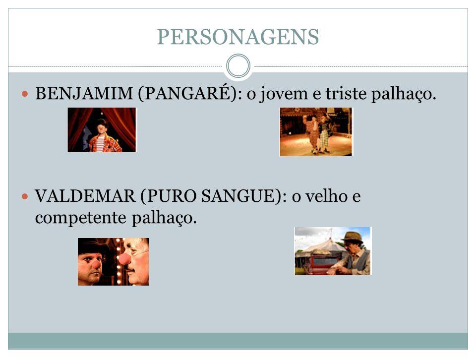 PERSONAGENS BENJAMIM (PANGARÉ): o jovem e triste palhaço. VALDEMAR (PURO SANGUE): o velho e competente palhaço.