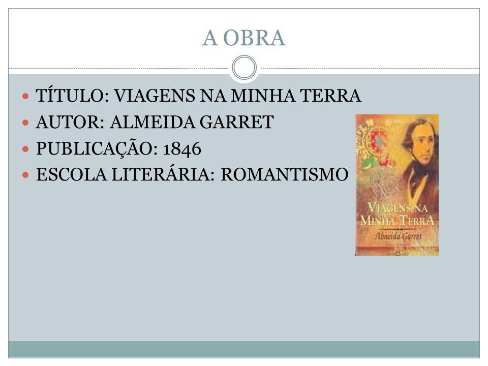 A OBRA TÍTULO: VIAGENS NA MINHA TERRA AUTOR: ALMEIDA GARRET PUBLICAÇÃO: 1846 ESCOLA LITERÁRIA: ROMANTISMO