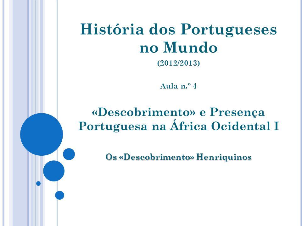 História dos Portugueses no Mundo (2012/2013) Aula n.º 4 «Descobrimento» e Presença Portuguesa na África Ocidental I Os «Descobrimento» Henriquinos