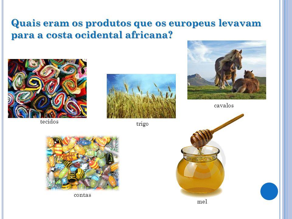 Quais eram os produtos que os europeus levavam para a costa ocidental africana? tecidos cavalos contas mel trigo