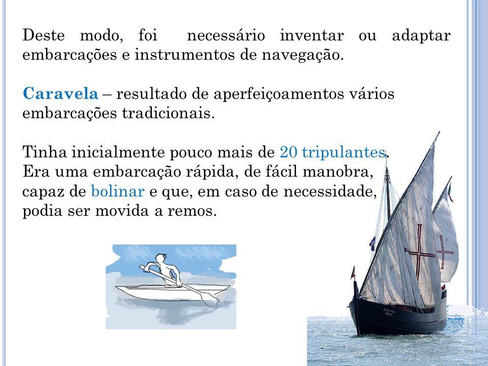 Deste modo, foi necessário inventar ou adaptar embarcações e instrumentos de navegação. Caravela – resultado de aperfeiçoamentos vários embarcações tr
