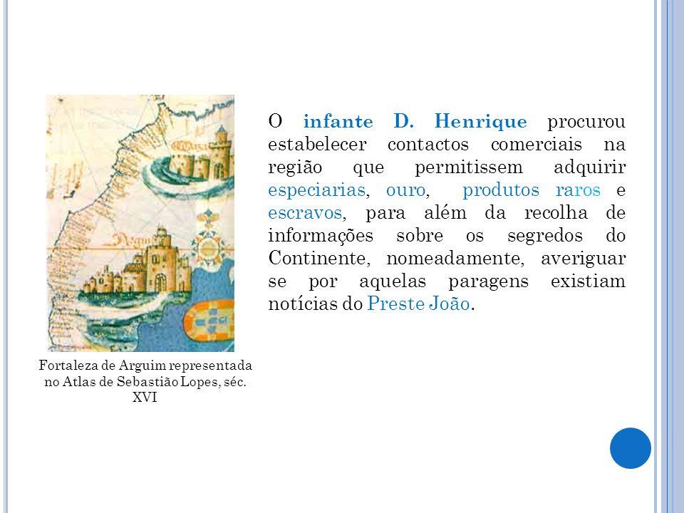 Fortaleza de Arguim representada no Atlas de Sebastião Lopes, séc. XVI O infante D. Henrique procurou estabelecer contactos comerciais na região que p