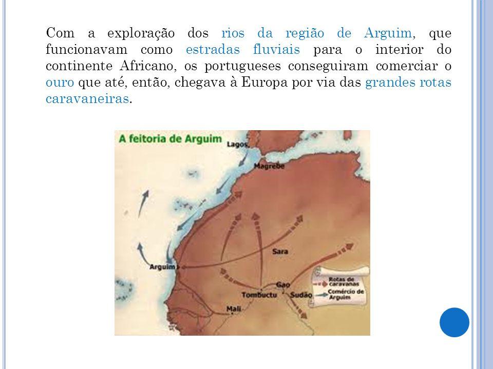 Com a exploração dos rios da região de Arguim, que funcionavam como estradas fluviais para o interior do continente Africano, os portugueses conseguir