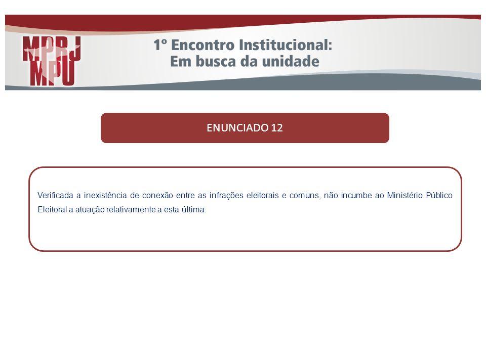 ENUNCIADO 12 Verificada a inexistência de conexão entre as infrações eleitorais e comuns, não incumbe ao Ministério Público Eleitoral a atuação relati