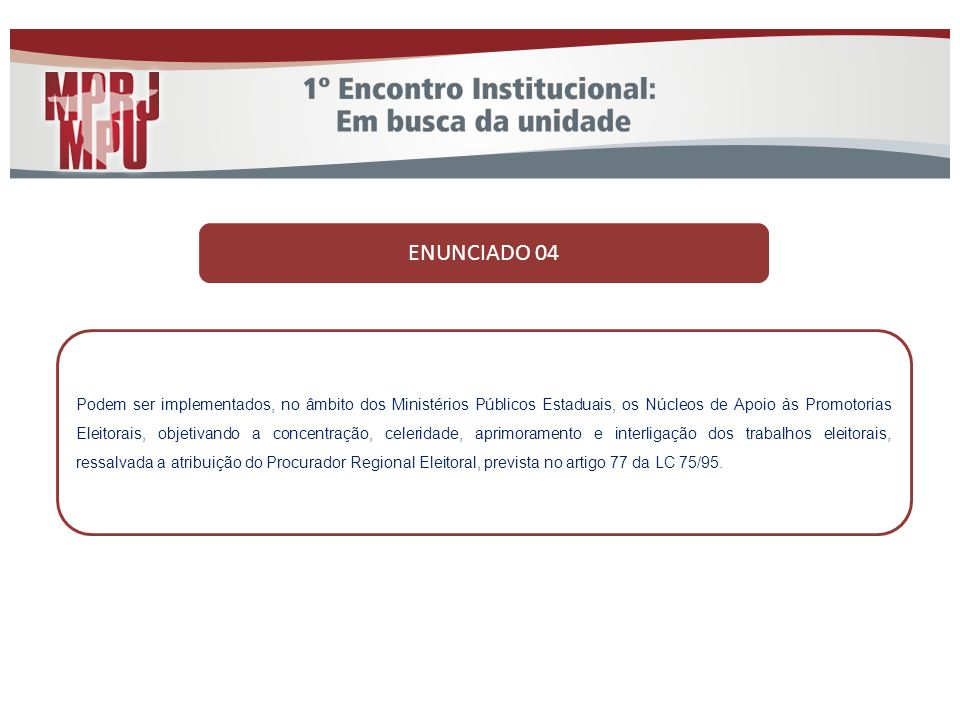 ENUNCIADO 04 Podem ser implementados, no âmbito dos Ministérios Públicos Estaduais, os Núcleos de Apoio às Promotorias Eleitorais, objetivando a conce