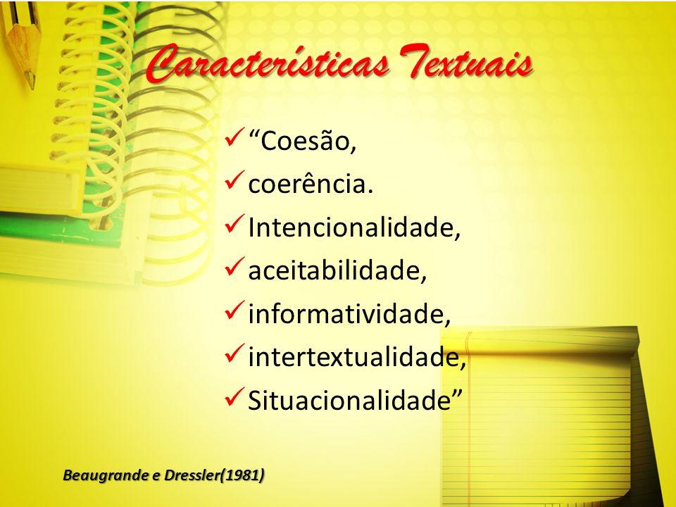 Características Textuais Coesão, coerência. Intencionalidade, aceitabilidade, informatividade, intertextualidade, Situacionalidade Beaugrande e Dressl
