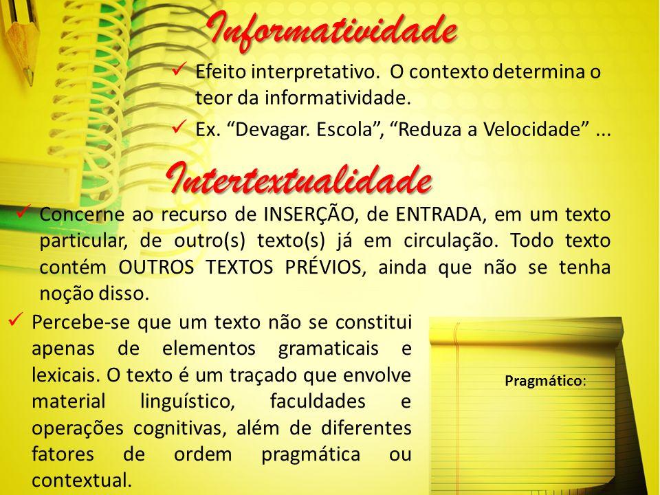 Informatividade Efeito interpretativo. O contexto determina o teor da informatividade. Ex. Devagar. Escola, Reduza a Velocidade... Intertextualidade P
