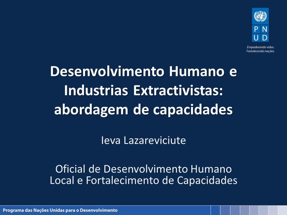 Desenvolvimento Humano e Industrias Extractivistas: abordagem de capacidades Ieva Lazareviciute Oficial de Desenvolvimento Humano Local e Fortalecimen