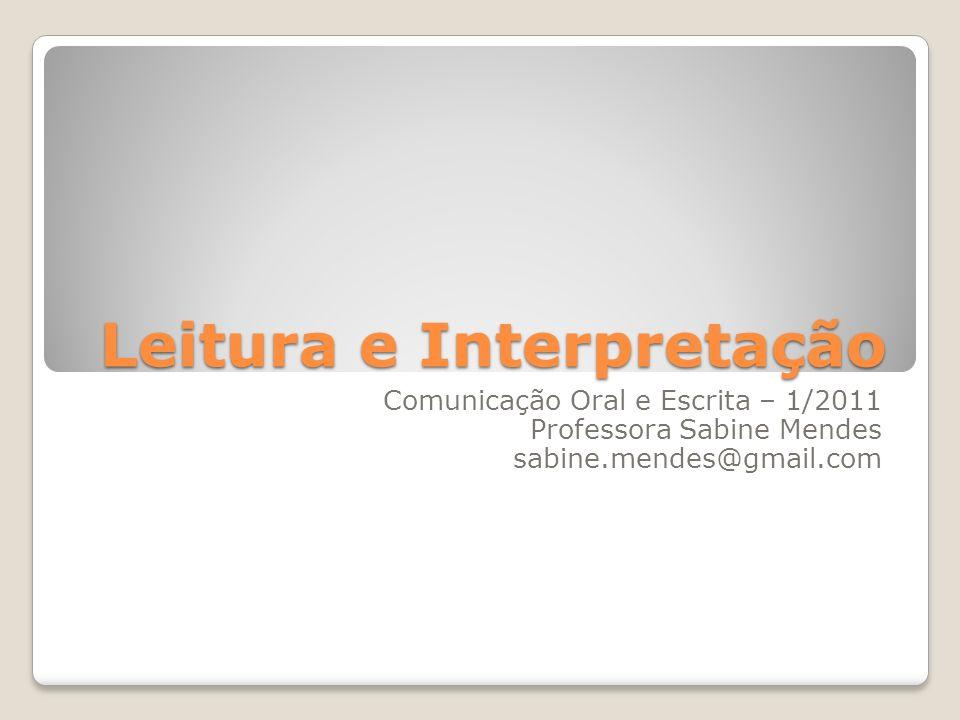 Leitura e Interpretação Comunicação Oral e Escrita – 1/2011 Professora Sabine Mendes sabine.mendes@gmail.com