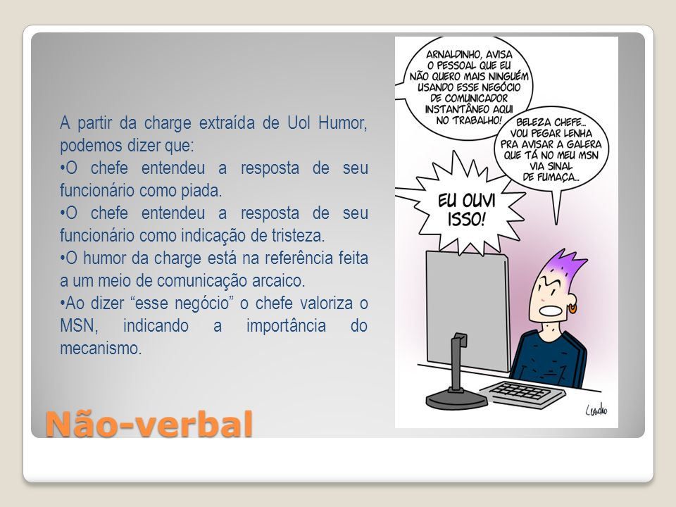 Não-verbal A partir da charge extraída de Uol Humor, podemos dizer que: O chefe entendeu a resposta de seu funcionário como piada. O chefe entendeu a