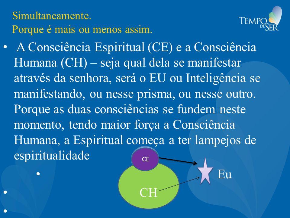 Simultaneamente. Porque é mais ou menos assim. A Consciência Espiritual (CE) e a Consciência Humana (CH) – seja qual dela se manifestar através da sen