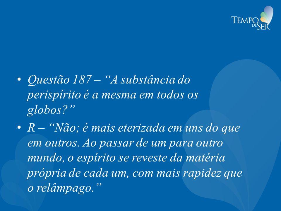 Questão 187 – A substância do perispírito é a mesma em todos os globos? R – Não; é mais eterizada em uns do que em outros. Ao passar de um para outro