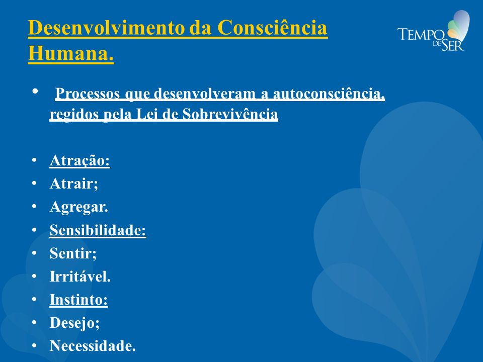 Desenvolvimento da Consciência Humana. Processos que desenvolveram a autoconsciência, regidos pela Lei de Sobrevivência Atração: Atrair; Agregar. Sens