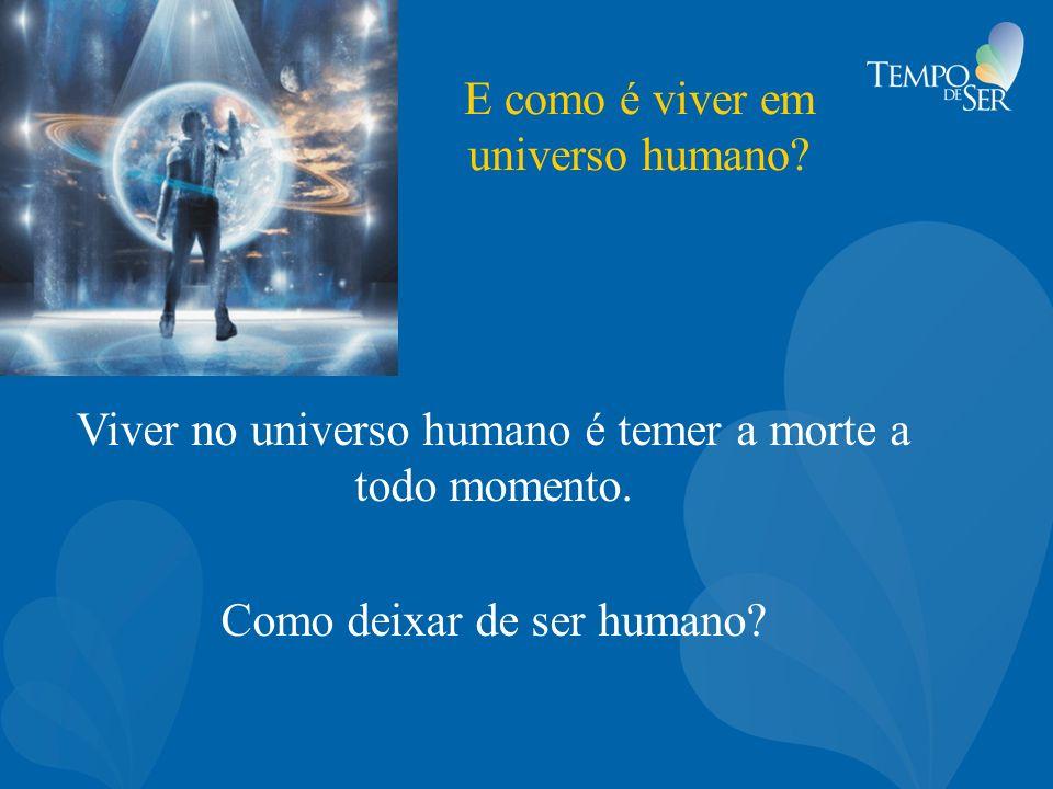 E como é viver em universo humano? Viver no universo humano é temer a morte a todo momento. Como deixar de ser humano?