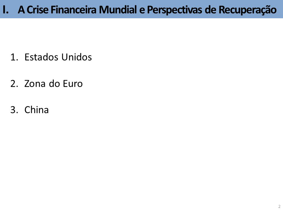 I. A Crise Financeira Mundial e Perspectivas de Recuperação 2 1.Estados Unidos 2.Zona do Euro 3.China