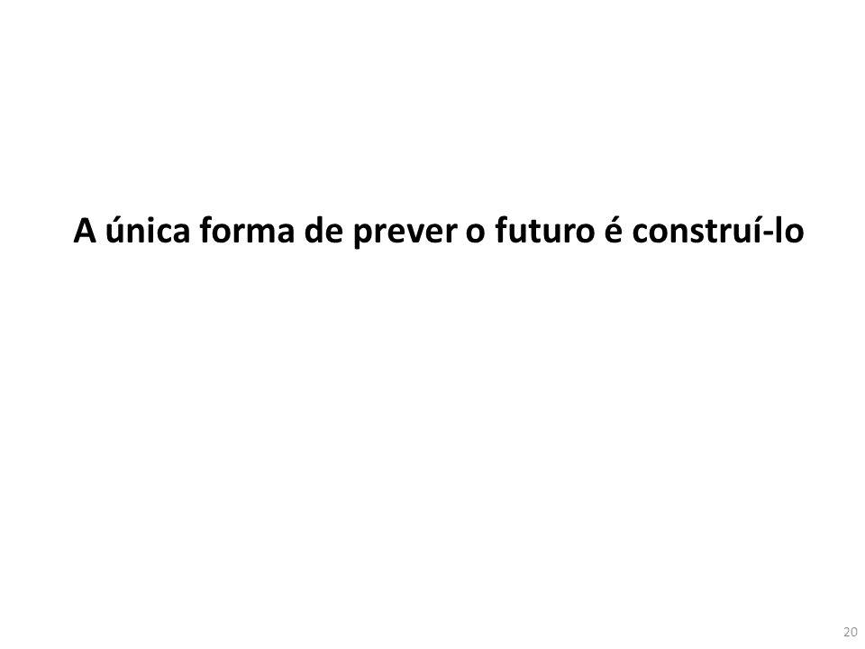 A única forma de prever o futuro é construí-lo 20