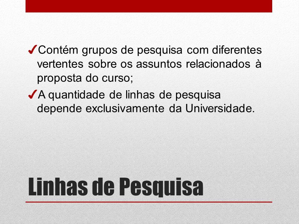 Linhas de Pesquisa Contém grupos de pesquisa com diferentes vertentes sobre os assuntos relacionados à proposta do curso; A quantidade de linhas de pesquisa depende exclusivamente da Universidade.