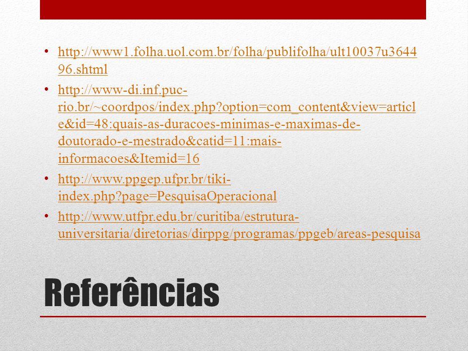 Referências http://www1.folha.uol.com.br/folha/publifolha/ult10037u3644 96.shtml http://www1.folha.uol.com.br/folha/publifolha/ult10037u3644 96.shtml http://www-di.inf.puc- rio.br/~coordpos/index.php?option=com_content&view=articl e&id=48:quais-as-duracoes-minimas-e-maximas-de- doutorado-e-mestrado&catid=11:mais- informacoes&Itemid=16 http://www-di.inf.puc- rio.br/~coordpos/index.php?option=com_content&view=articl e&id=48:quais-as-duracoes-minimas-e-maximas-de- doutorado-e-mestrado&catid=11:mais- informacoes&Itemid=16 http://www.ppgep.ufpr.br/tiki- index.php?page=PesquisaOperacional http://www.ppgep.ufpr.br/tiki- index.php?page=PesquisaOperacional http://www.utfpr.edu.br/curitiba/estrutura- universitaria/diretorias/dirppg/programas/ppgeb/areas-pesquisa http://www.utfpr.edu.br/curitiba/estrutura- universitaria/diretorias/dirppg/programas/ppgeb/areas-pesquisa