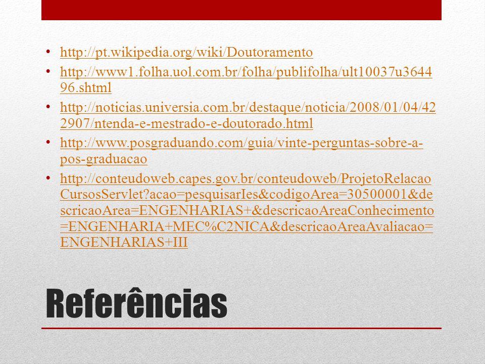 Referências http://pt.wikipedia.org/wiki/Doutoramento http://www1.folha.uol.com.br/folha/publifolha/ult10037u3644 96.shtml http://www1.folha.uol.com.br/folha/publifolha/ult10037u3644 96.shtml http://noticias.universia.com.br/destaque/noticia/2008/01/04/42 2907/ntenda-e-mestrado-e-doutorado.html http://noticias.universia.com.br/destaque/noticia/2008/01/04/42 2907/ntenda-e-mestrado-e-doutorado.html http://www.posgraduando.com/guia/vinte-perguntas-sobre-a- pos-graduacao http://www.posgraduando.com/guia/vinte-perguntas-sobre-a- pos-graduacao http://conteudoweb.capes.gov.br/conteudoweb/ProjetoRelacao CursosServlet?acao=pesquisarIes&codigoArea=30500001&de scricaoArea=ENGENHARIAS+&descricaoAreaConhecimento =ENGENHARIA+MEC%C2NICA&descricaoAreaAvaliacao= ENGENHARIAS+III http://conteudoweb.capes.gov.br/conteudoweb/ProjetoRelacao CursosServlet?acao=pesquisarIes&codigoArea=30500001&de scricaoArea=ENGENHARIAS+&descricaoAreaConhecimento =ENGENHARIA+MEC%C2NICA&descricaoAreaAvaliacao= ENGENHARIAS+III