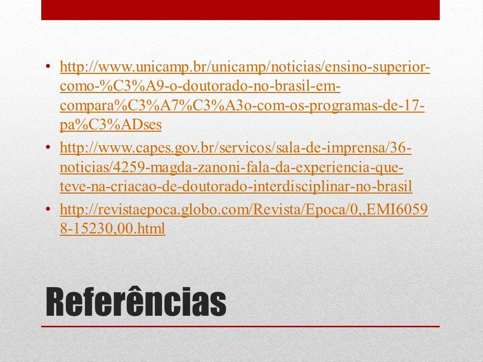Referências http://www.unicamp.br/unicamp/noticias/ensino-superior- como-%C3%A9-o-doutorado-no-brasil-em- compara%C3%A7%C3%A3o-com-os-programas-de-17- pa%C3%ADses http://www.unicamp.br/unicamp/noticias/ensino-superior- como-%C3%A9-o-doutorado-no-brasil-em- compara%C3%A7%C3%A3o-com-os-programas-de-17- pa%C3%ADses http://www.capes.gov.br/servicos/sala-de-imprensa/36- noticias/4259-magda-zanoni-fala-da-experiencia-que- teve-na-criacao-de-doutorado-interdisciplinar-no-brasil http://www.capes.gov.br/servicos/sala-de-imprensa/36- noticias/4259-magda-zanoni-fala-da-experiencia-que- teve-na-criacao-de-doutorado-interdisciplinar-no-brasil http://revistaepoca.globo.com/Revista/Epoca/0,,EMI6059 8-15230,00.html http://revistaepoca.globo.com/Revista/Epoca/0,,EMI6059 8-15230,00.html
