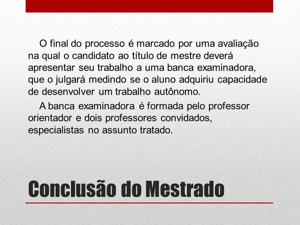 Conclusão do Mestrado O final do processo é marcado por uma avaliação na qual o candidato ao título de mestre deverá apresentar seu trabalho a uma banca examinadora, que o julgará medindo se o aluno adquiriu capacidade de desenvolver um trabalho autônomo.