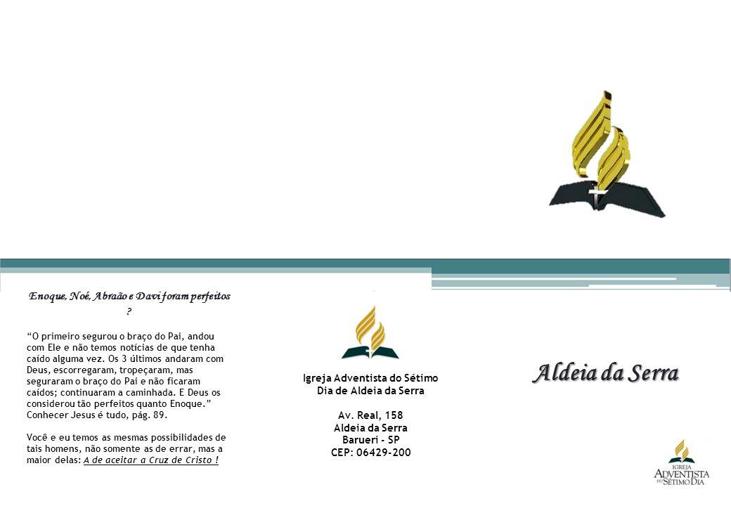 Aldeia da Serra Igreja Adventista do Sétimo Dia de Aldeia da Serra Av. Real, 158 Aldeia da Serra Barueri - SP CEP: 06429-200 Enoque, Noé, Abraão e Dav
