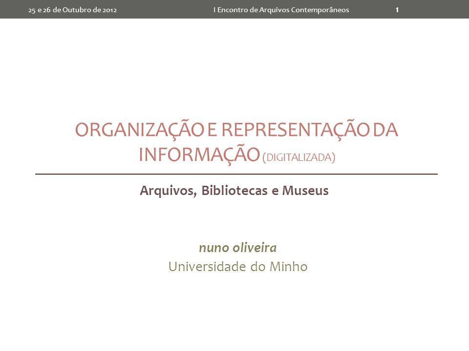 ORGANIZAÇÃO E REPRESENTAÇÃO DA INFORMAÇÃO (DIGITALIZADA) Arquivos, Bibliotecas e Museus nuno oliveira Universidade do Minho I Encontro de Arquivos Contemporâneos 1 25 e 26 de Outubro de 2012