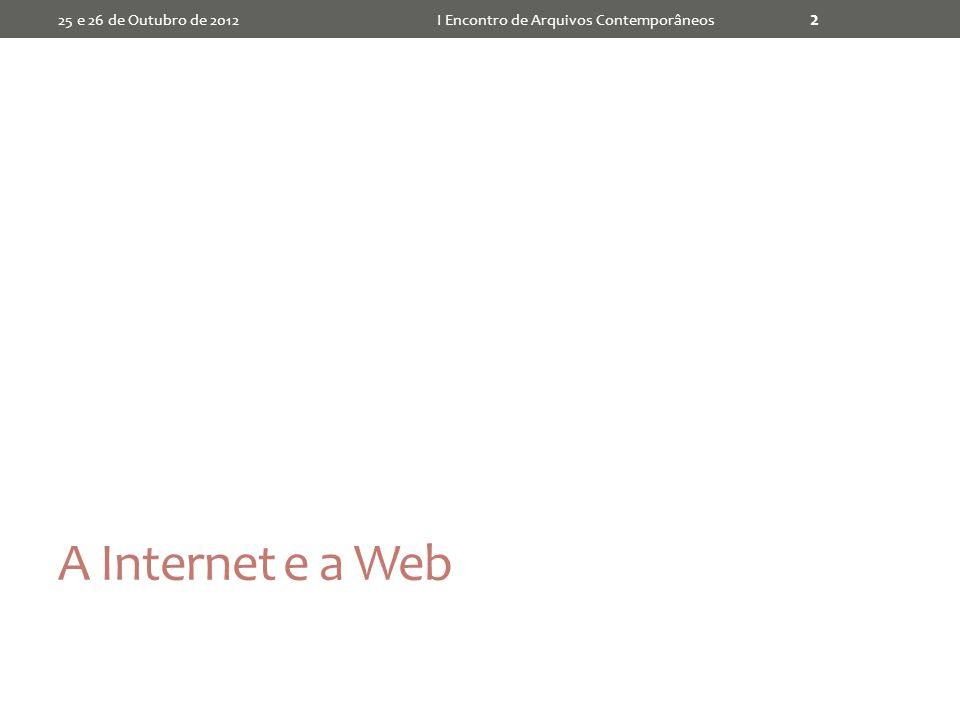 A Internet e a Web 25 e 26 de Outubro de 2012I Encontro de Arquivos Contemporâneos 2