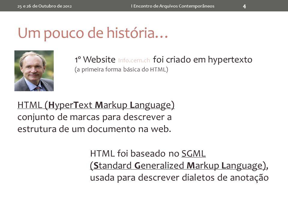 Um pouco de história… 25 e 26 de Outubro de 2012I Encontro de Arquivos Contemporâneos 4 1º Website Info.cern.ch foi criado em hypertexto (a primeira forma básica do HTML) HTML (HyperText Markup Language) conjunto de marcas para descrever a estrutura de um documento na web.