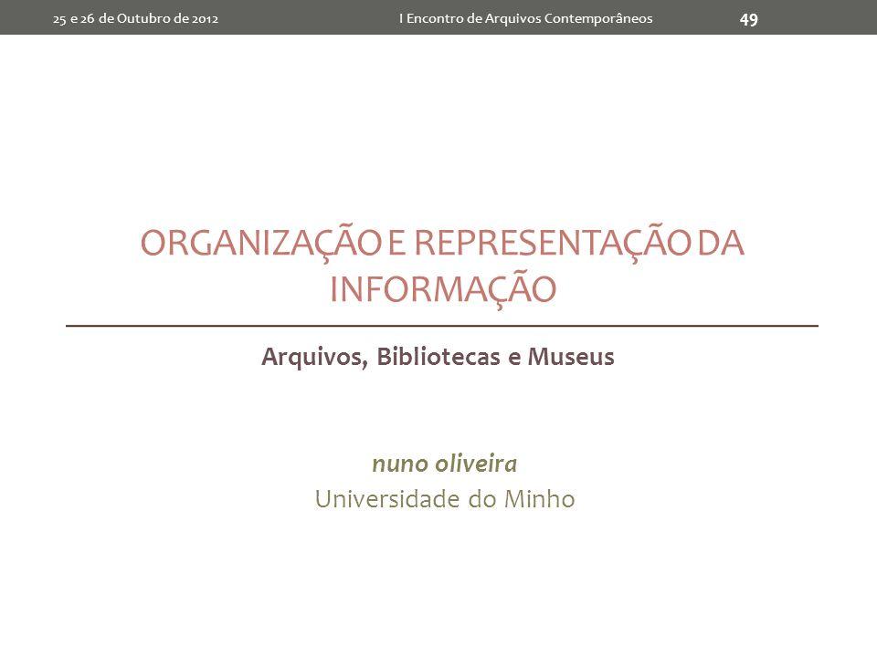 ORGANIZAÇÃO E REPRESENTAÇÃO DA INFORMAÇÃO Arquivos, Bibliotecas e Museus nuno oliveira Universidade do Minho I Encontro de Arquivos Contemporâneos 49 25 e 26 de Outubro de 2012