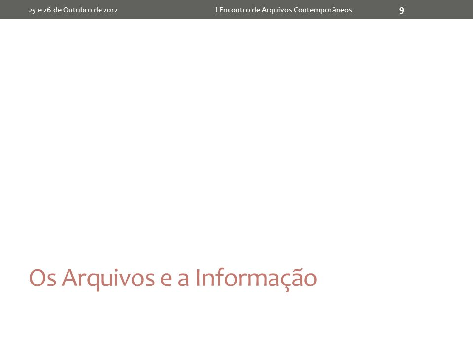 Os Arquivos e a Informação 25 e 26 de Outubro de 2012I Encontro de Arquivos Contemporâneos 9