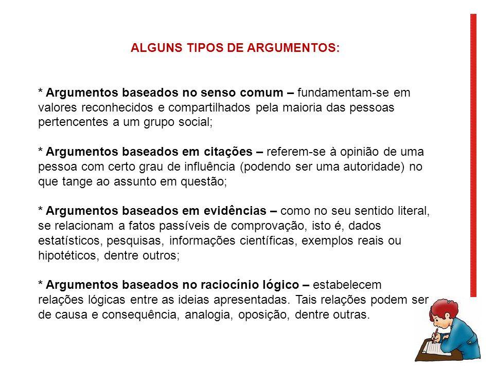 ALGUNS TIPOS DE ARGUMENTOS: * Argumentos baseados no senso comum – fundamentam-se em valores reconhecidos e compartilhados pela maioria das pessoas pe