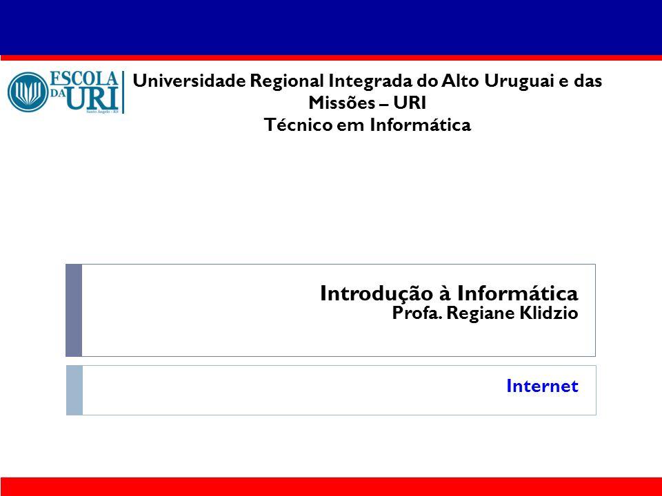 Introdução à Informática Profa. Regiane Klidzio Internet Universidade Regional Integrada do Alto Uruguai e das Missões – URI Técnico em Informática