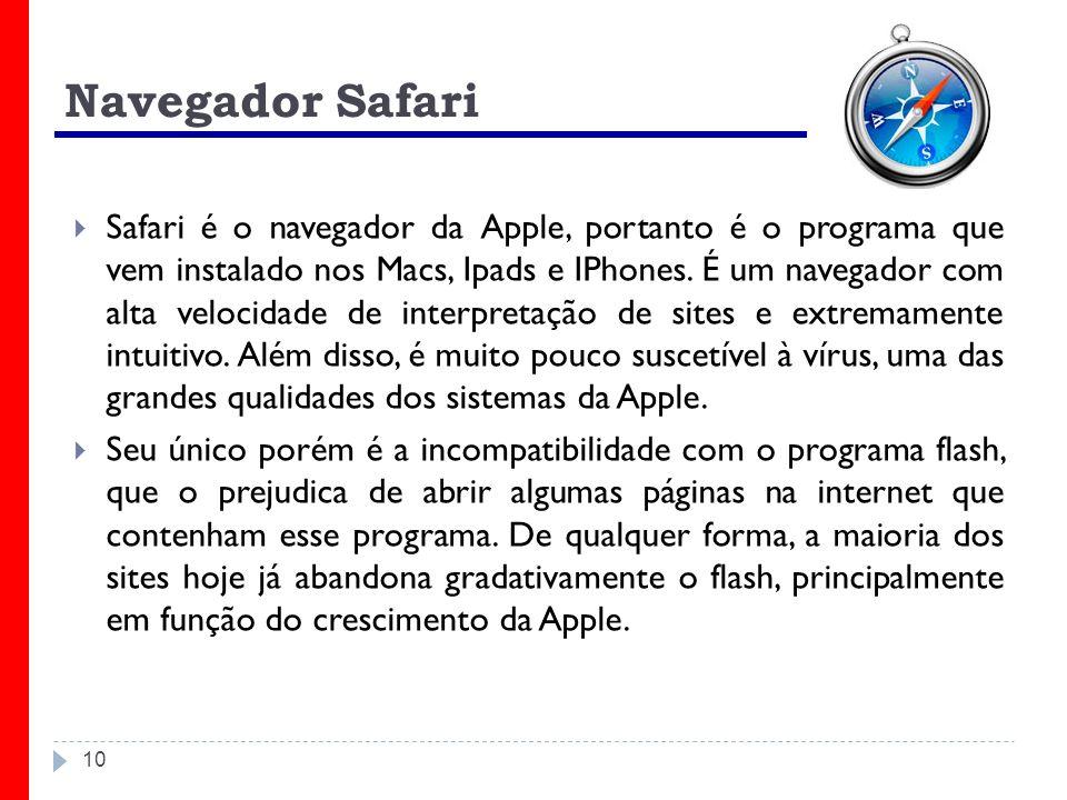 10 Navegador Safari Safari é o navegador da Apple, portanto é o programa que vem instalado nos Macs, Ipads e IPhones. É um navegador com alta velocida