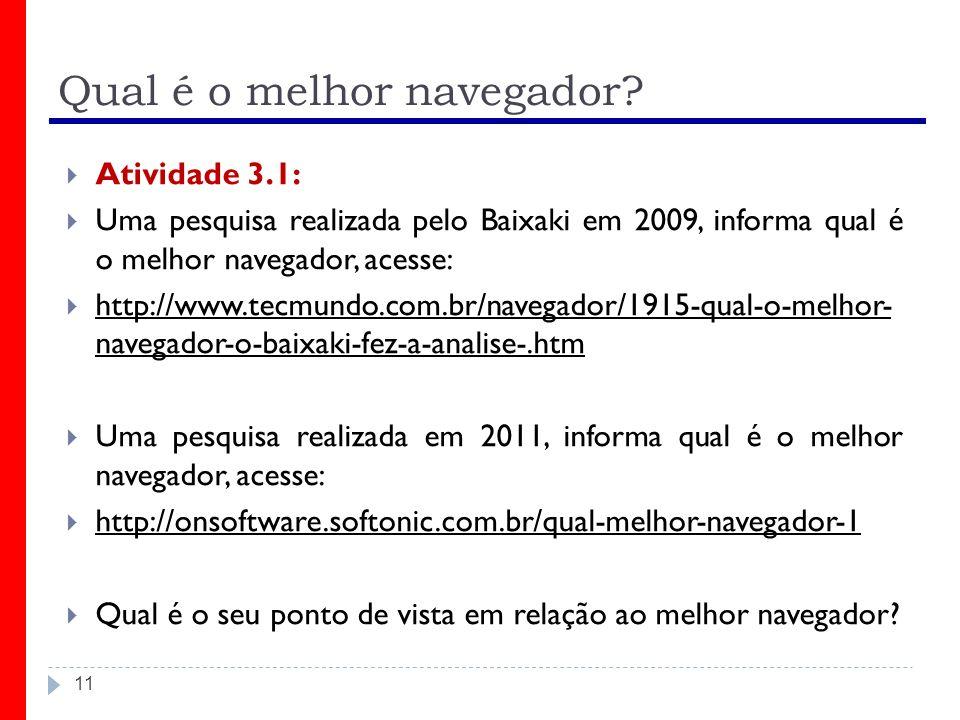 11 Qual é o melhor navegador? Atividade 3.1: Uma pesquisa realizada pelo Baixaki em 2009, informa qual é o melhor navegador, acesse: http://www.tecmun