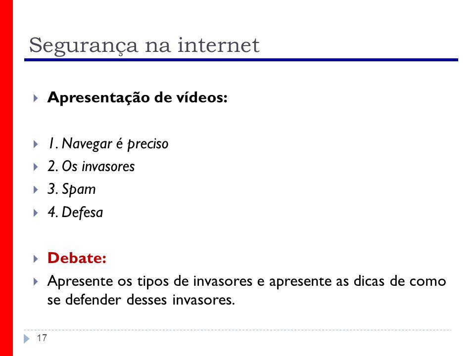 Segurança na internet Apresentação de vídeos: 1. Navegar é preciso 2. Os invasores 3. Spam 4. Defesa Debate: Apresente os tipos de invasores e apresen