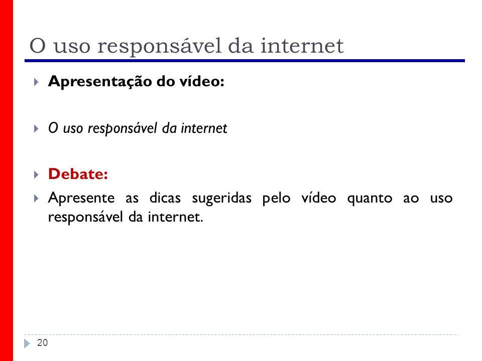 O uso responsável da internet Apresentação do vídeo: O uso responsável da internet Debate: Apresente as dicas sugeridas pelo vídeo quanto ao uso respo