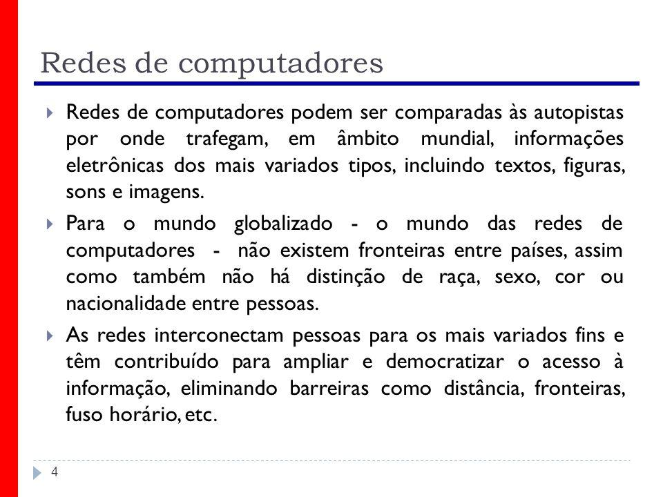 Redes de computadores Redes de computadores podem ser comparadas às autopistas por onde trafegam, em âmbito mundial, informações eletrônicas dos mais
