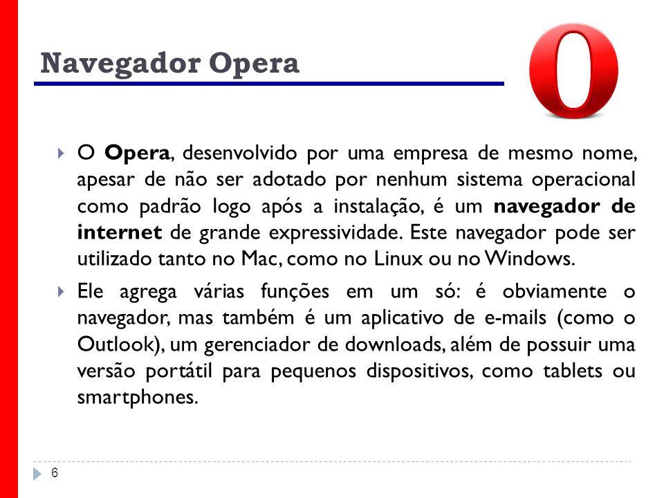 6 Navegador Opera O Opera, desenvolvido por uma empresa de mesmo nome, apesar de não ser adotado por nenhum sistema operacional como padrão logo após